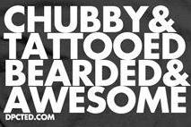 CHUBBY & TATTOOED, BEARDED AND AWESOME.