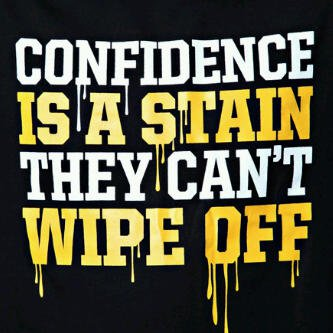 CONFIDENCE IS A STAIN THEY CANT WIPE OFF